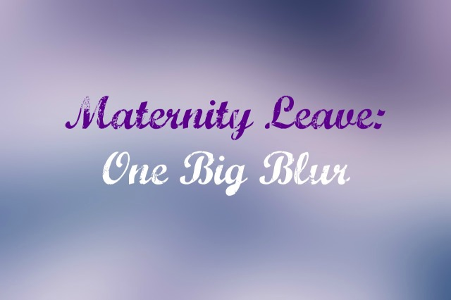 maternity leave one big blur