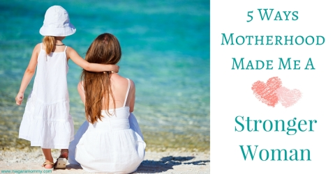 5 Ways Being a Mom Made Me A Stronger Woman